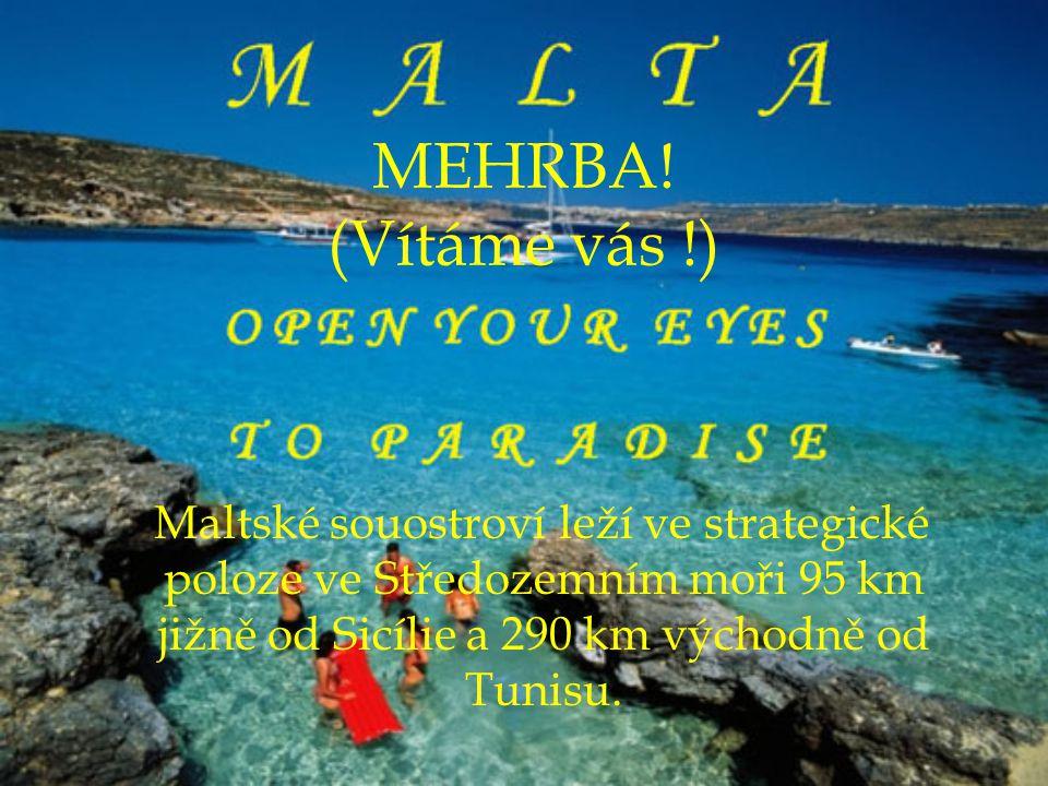 MEHRBA! (Vítáme vás !) Maltské souostroví leží ve strategické poloze ve Středozemním moři 95 km jižně od Sicílie a 290 km východně od Tunisu.