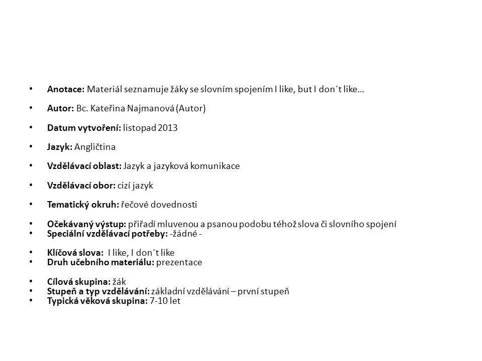 Anotace: Materiál seznamuje žáky se slovním spojením I like, but I don´t like… Autor: Bc. Kateřina Najmanová (Autor) Datum vytvoření: listopad 2013 Ja