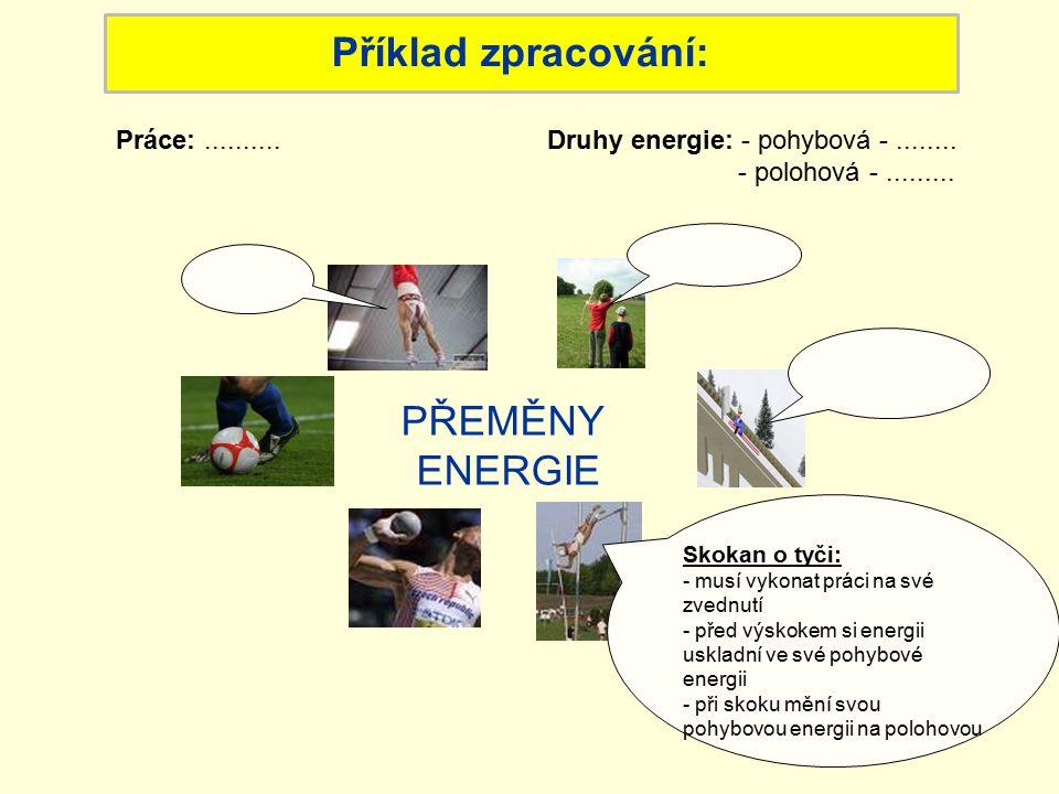 Příklad zpracování: PŘEMĚNY ENERGIE Skokan o tyči: - musí vykonat práci na své zvednutí - před výskokem si energii uskladní ve své pohybové energii - při skoku mění svou pohybovou energii na polohovou Druhy energie: - pohybová -........