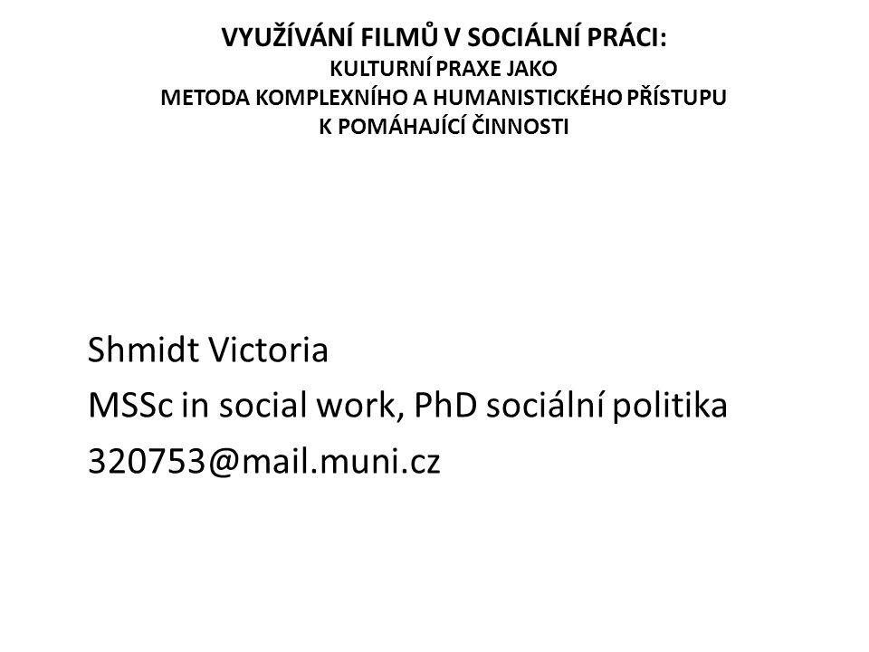 VYUŽÍVÁNÍ FILMŮ V SOCIÁLNÍ PRÁCI: KULTURNÍ PRAXE JAKO METODA KOMPLEXNÍHO A HUMANISTICKÉHO PŘÍSTUPU K POMÁHAJÍCÍ ČINNOSTI Shmidt Victoria MSSc in social work, PhD sociální politika 320753@mail.muni.cz
