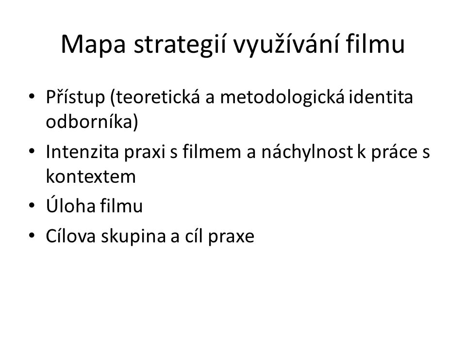 Mapa strategií využívání filmu Přístup (teoretická a metodologická identita odborníka) Intenzita praxi s filmem a náchylnost k práce s kontextem Úloha filmu Cílova skupina a cíl praxe