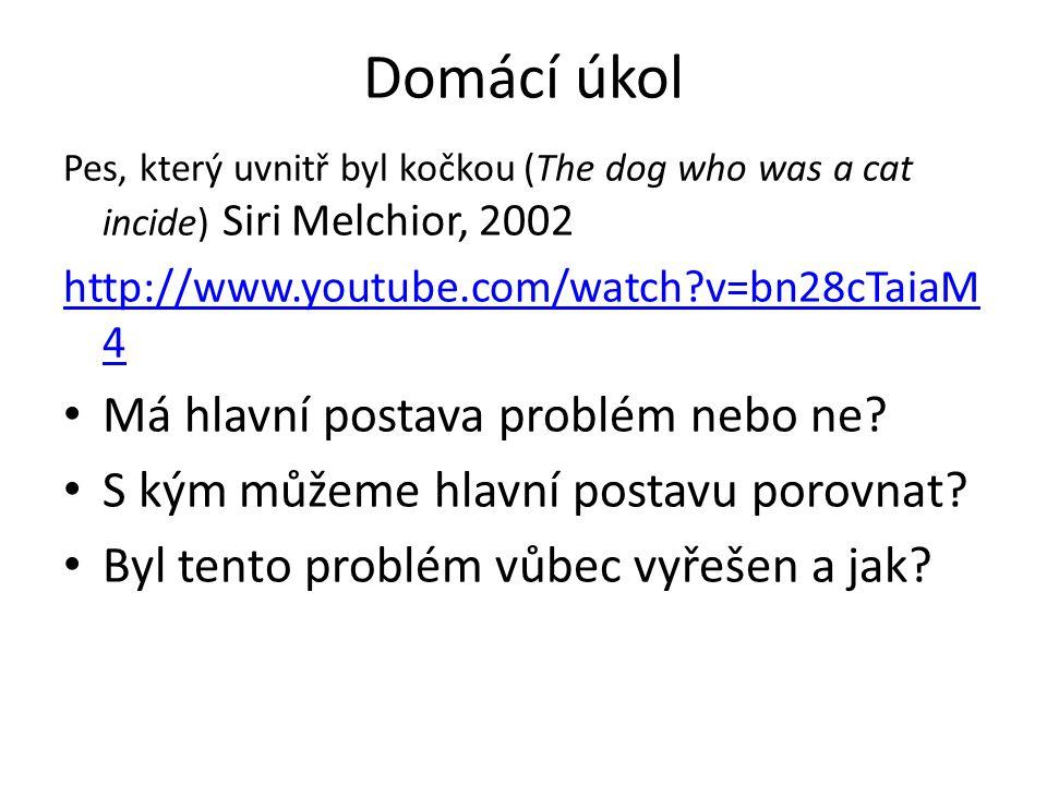 Domácí úkol Pes, který uvnitř byl kočkou (The dog who was a cat incide) Siri Melchior, 2002 http://www.youtube.com/watch v=bn28cTaiaM 4 Má hlavní postava problém nebo ne.