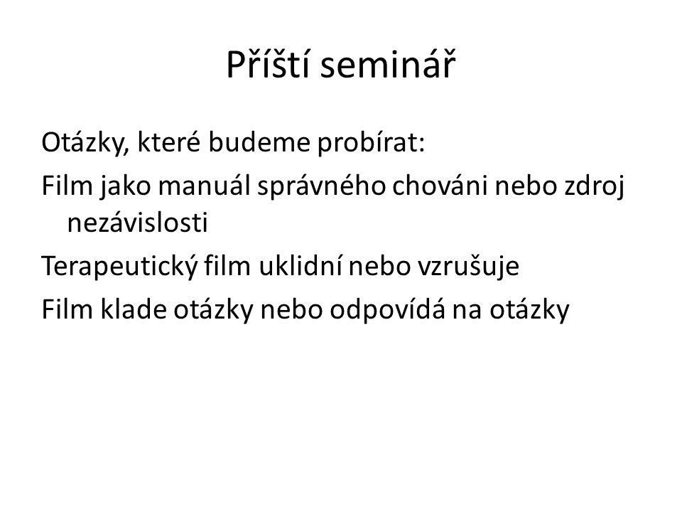 Příští seminář Otázky, které budeme probírat: Film jako manuál správného chováni nebo zdroj nezávislosti Terapeutický film uklidní nebo vzrušuje Film klade otázky nebo odpovídá na otázky