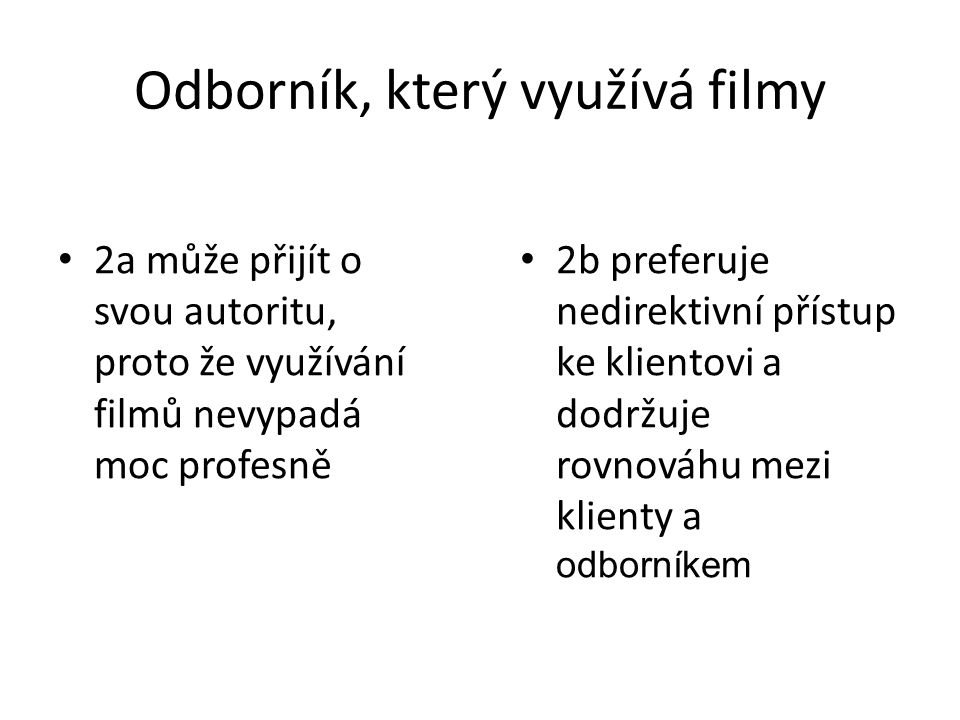Odborník, který využívá filmy 2a může přijít o svou autoritu, proto že využívání filmů nevypadá moc profesně 2b preferuje nedirektivní přístup ke klientovi a dodržuje rovnováhu mezi klienty a odborníkem