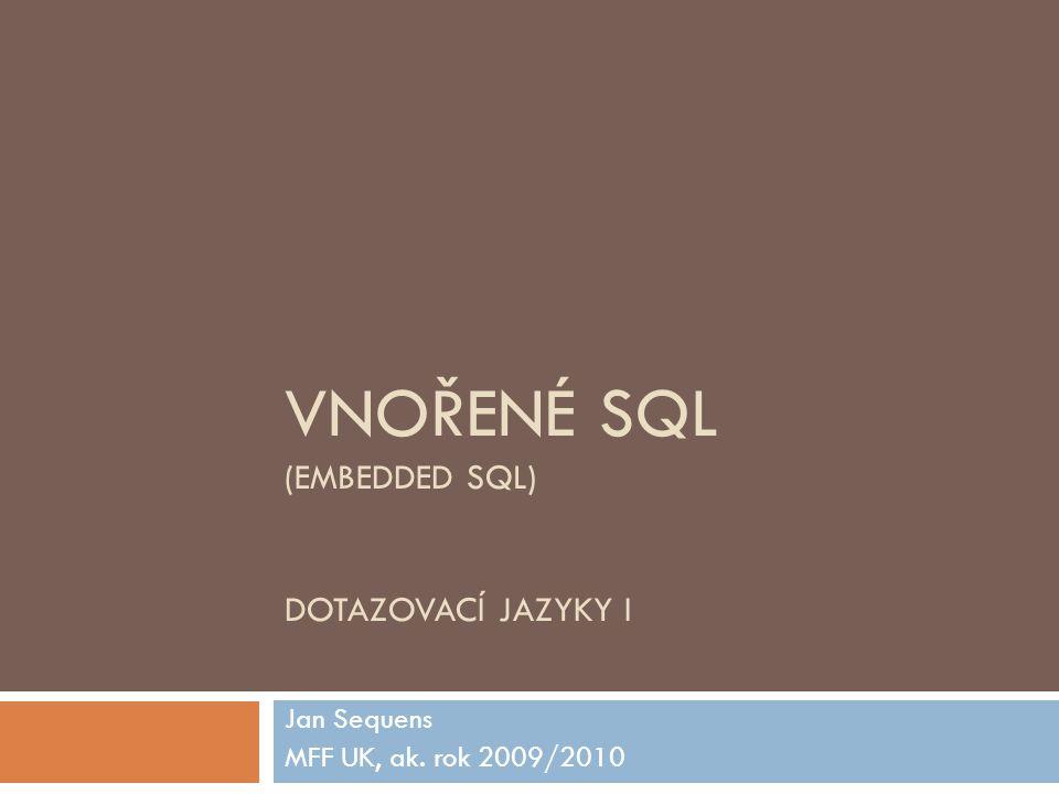 VNOŘENÉ SQL (EMBEDDED SQL) DOTAZOVACÍ JAZYKY I Jan Sequens MFF UK, ak. rok 2009/2010