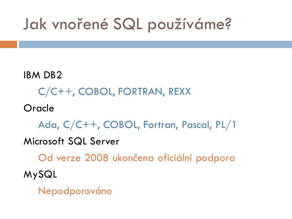 Jak vnořené SQL používáme? IBM DB2 C/C++, COBOL, FORTRAN, REXX Oracle Ada, C/C++, COBOL, Fortran, Pascal, PL/1 Microsoft SQL Server Od verze 2008 ukon