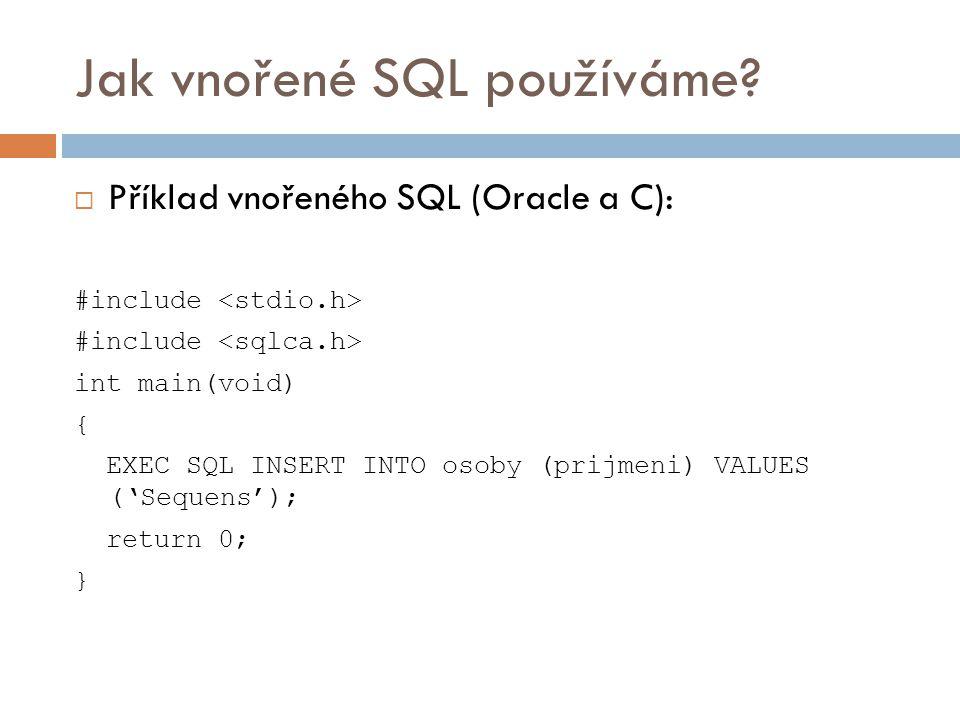 Jak vnořené SQL používáme?  Příklad vnořeného SQL (Oracle a C): #include int main(void) { EXEC SQL INSERT INTO osoby (prijmeni) VALUES ('Sequens'); r