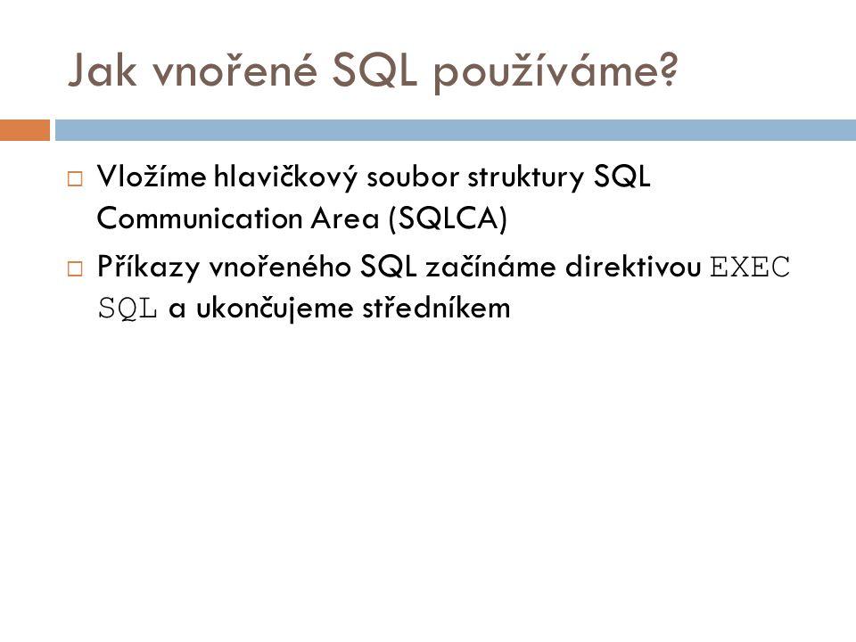Jak vnořené SQL používáme?  Vložíme hlavičkový soubor struktury SQL Communication Area (SQLCA)  Příkazy vnořeného SQL začínáme direktivou EXEC SQL a