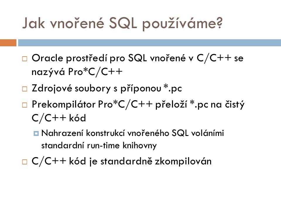 Jak vnořené SQL používáme?  Oracle prostředí pro SQL vnořené v C/C++ se nazývá Pro*C/C++  Zdrojové soubory s příponou *.pc  Prekompilátor Pro*C/C++