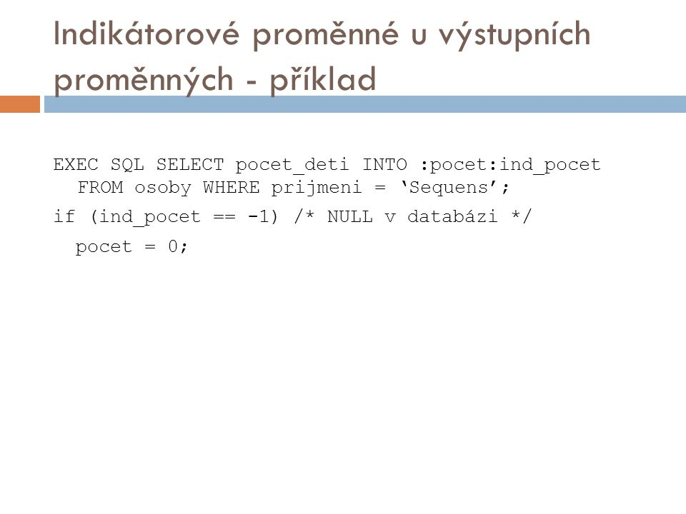 Indikátorové proměnné u výstupních proměnných - příklad EXEC SQL SELECT pocet_deti INTO :pocet:ind_pocet FROM osoby WHERE prijmeni = 'Sequens'; if (in