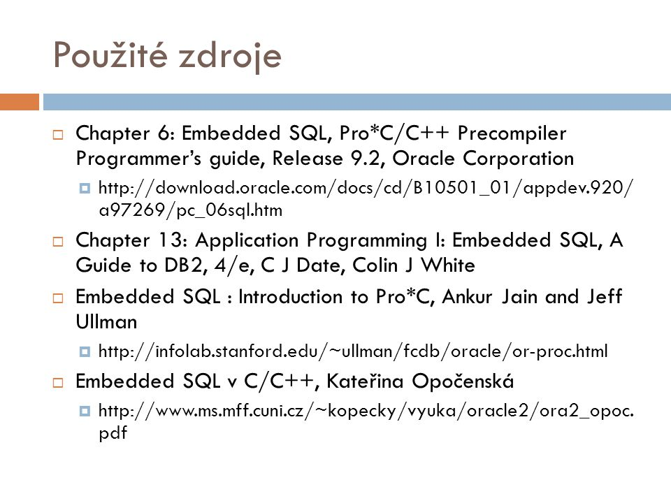 Použité zdroje  Chapter 6: Embedded SQL, Pro*C/C++ Precompiler Programmer's guide, Release 9.2, Oracle Corporation  http://download.oracle.com/docs/