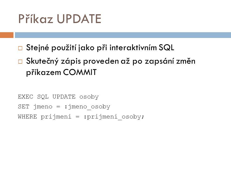 Příkaz UPDATE  Stejné použití jako při interaktivním SQL  Skutečný zápis proveden až po zapsání změn příkazem COMMIT EXEC SQL UPDATE osoby SET jmeno