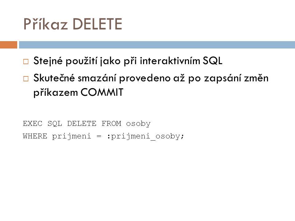 Příkaz DELETE  Stejné použití jako při interaktivním SQL  Skutečné smazání provedeno až po zapsání změn příkazem COMMIT EXEC SQL DELETE FROM osoby W