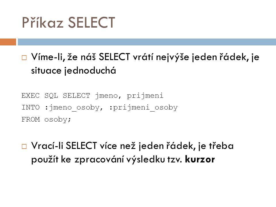 Příkaz SELECT  Víme-li, že náš SELECT vrátí nejvýše jeden řádek, je situace jednoduchá EXEC SQL SELECT jmeno, prijmeni INTO :jmeno_osoby, :prijmeni_o
