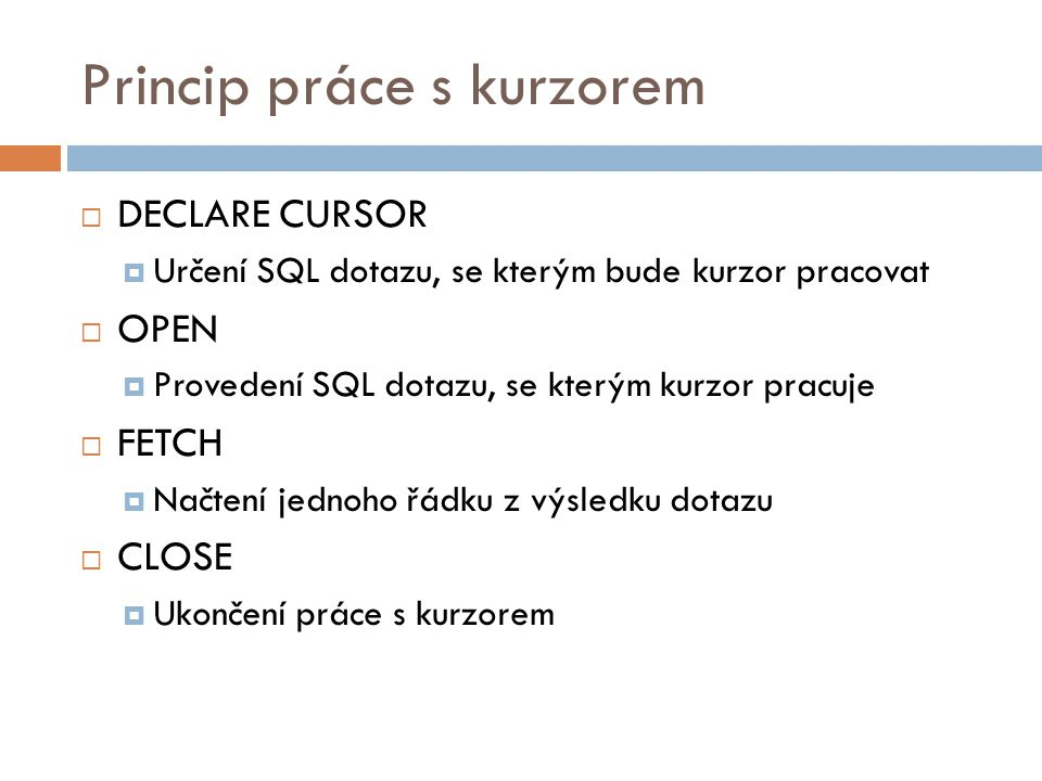 Princip práce s kurzorem  DECLARE CURSOR  Určení SQL dotazu, se kterým bude kurzor pracovat  OPEN  Provedení SQL dotazu, se kterým kurzor pracuje