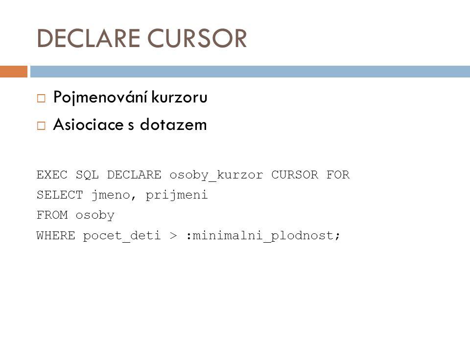 DECLARE CURSOR  Pojmenování kurzoru  Asiociace s dotazem EXEC SQL DECLARE osoby_kurzor CURSOR FOR SELECT jmeno, prijmeni FROM osoby WHERE pocet_deti
