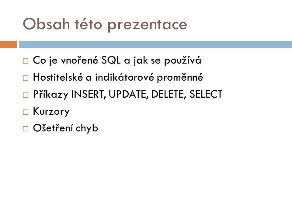 Obsah této prezentace  Co je vnořené SQL a jak se používá  Hostitelské a indikátorové proměnné  Příkazy INSERT, UPDATE, DELETE, SELECT  Kurzory 