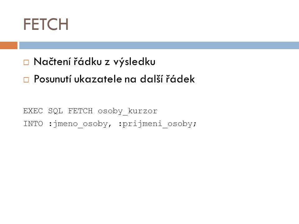 FETCH  Načtení řádku z výsledku  Posunutí ukazatele na další řádek EXEC SQL FETCH osoby_kurzor INTO :jmeno_osoby, :prijmeni_osoby;