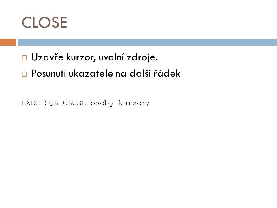CLOSE  Uzavře kurzor, uvolní zdroje.  Posunutí ukazatele na další řádek EXEC SQL CLOSE osoby_kurzor;