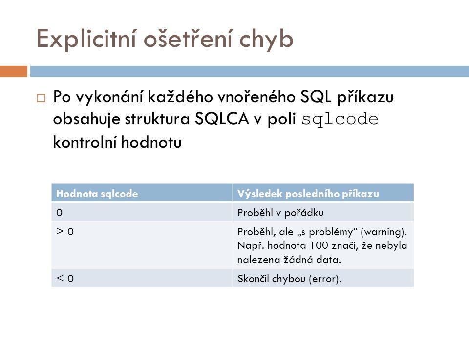 Explicitní ošetření chyb  Po vykonání každého vnořeného SQL příkazu obsahuje struktura SQLCA v poli sqlcode kontrolní hodnotu Hodnota sqlcodeVýsledek