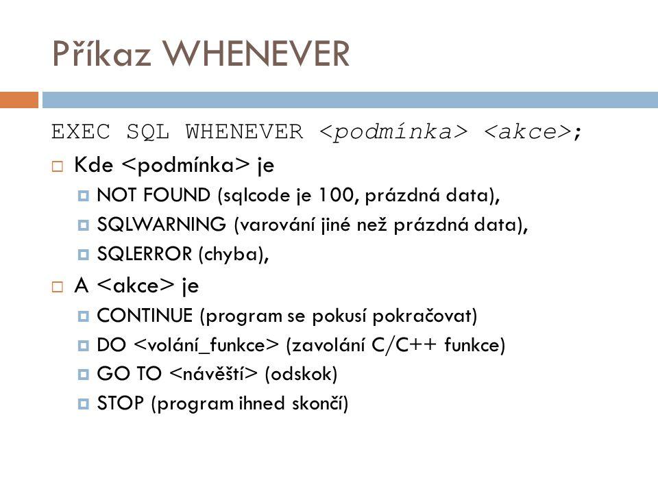 Příkaz WHENEVER EXEC SQL WHENEVER ;  Kde je  NOT FOUND (sqlcode je 100, prázdná data),  SQLWARNING (varování jiné než prázdná data),  SQLERROR (ch