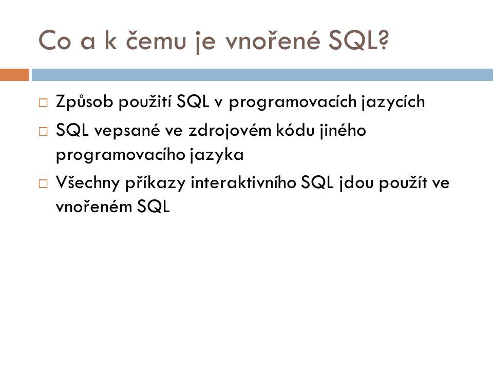 Co a k čemu je vnořené SQL?  Způsob použití SQL v programovacích jazycích  SQL vepsané ve zdrojovém kódu jiného programovacího jazyka  Všechny přík