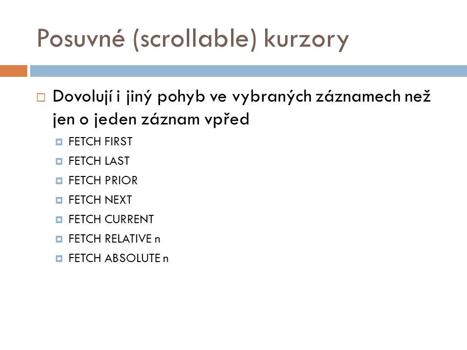 Posuvné (scrollable) kurzory  Dovolují i jiný pohyb ve vybraných záznamech než jen o jeden záznam vpřed  FETCH FIRST  FETCH LAST  FETCH PRIOR  FE