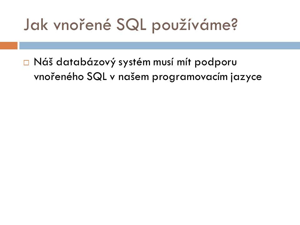 Jak vnořené SQL používáme?  Náš databázový systém musí mít podporu vnořeného SQL v našem programovacím jazyce