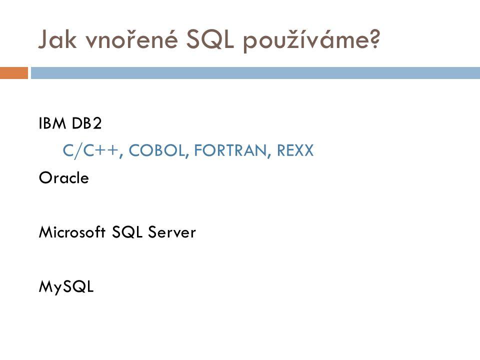 Jak vnořené SQL používáme? IBM DB2 C/C++, COBOL, FORTRAN, REXX Oracle Microsoft SQL Server MySQL