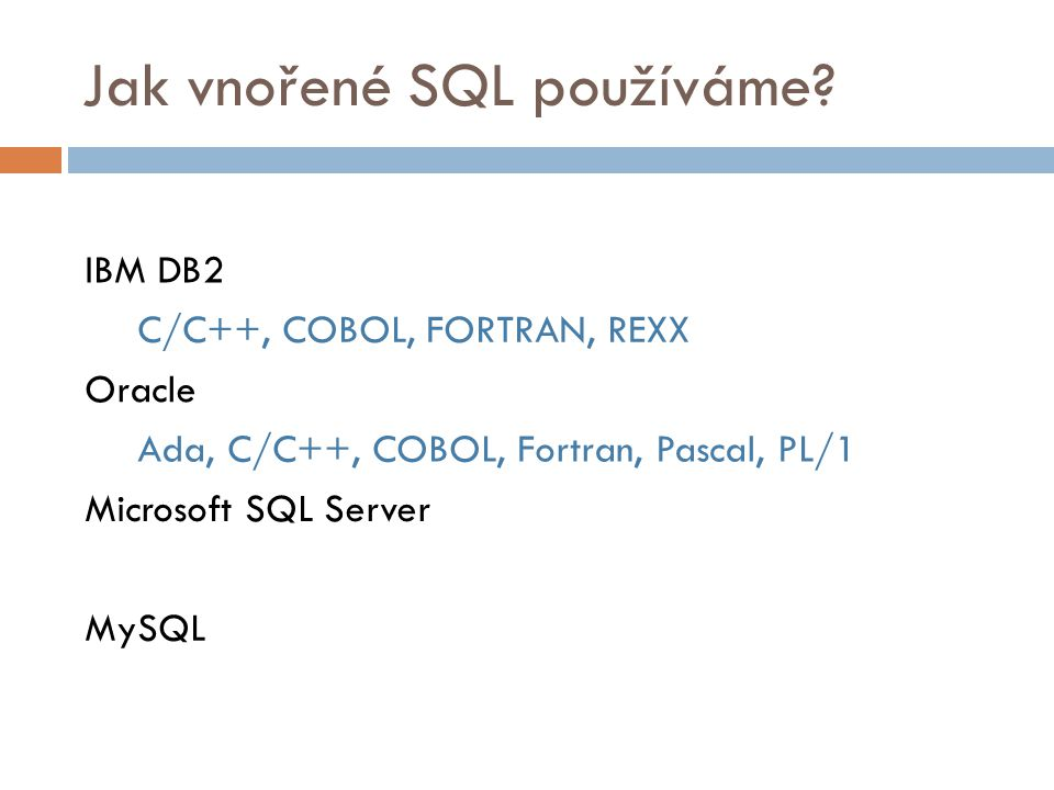 Jak vnořené SQL používáme? IBM DB2 C/C++, COBOL, FORTRAN, REXX Oracle Ada, C/C++, COBOL, Fortran, Pascal, PL/1 Microsoft SQL Server MySQL