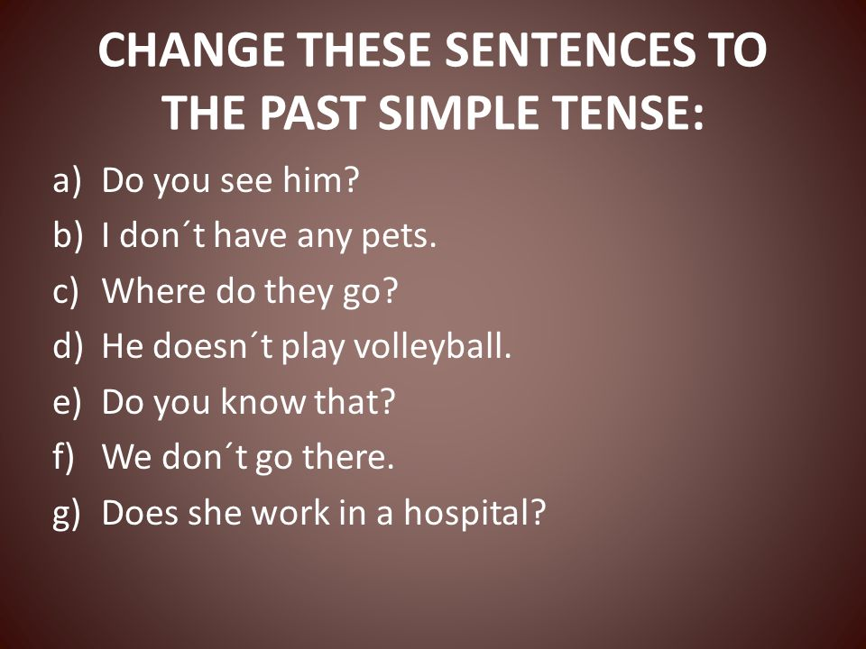 CHANGE THESE SENTENCES TO THE PAST SIMPLE TENSE: a)Do you see him.