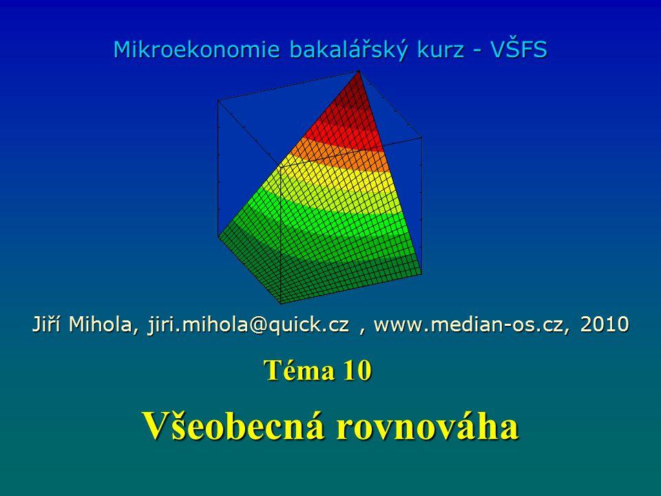 Všeobecná rovnováha Mikroekonomie bakalářský kurz - VŠFS Jiří Mihola, jiri.mihola@quick.cz, www.median-os.cz, 2010 Téma 10