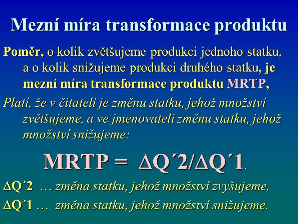 Mezní míra transformace produktu Poměr, o kolik zvětšujeme produkci jednoho statku, a o kolik snižujeme produkci druhého statku, je mezní míra transformace produktu MRTP, Platí, že v čitateli je změnu statku, jehož množství zvětšujeme, a ve jmenovateli změnu statku, jehož množství snižujeme: MRTP =  Q´2/  Q´1,  Q´2 … změna statku, jehož množství zvyšujeme,  Q´1 … změna statku, jehož množství snižujeme.