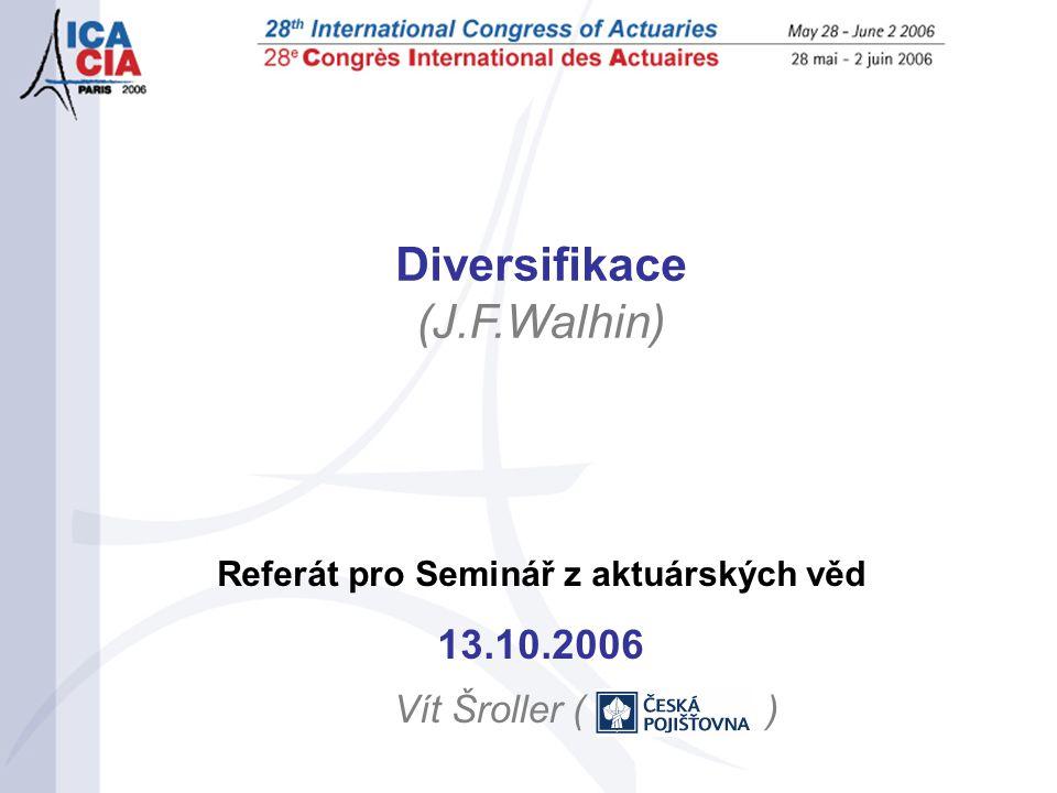 Referát pro Seminář z aktuárských věd 13.10.2006 Vít Šroller ( ) Diversifikace (J.F.Walhin)