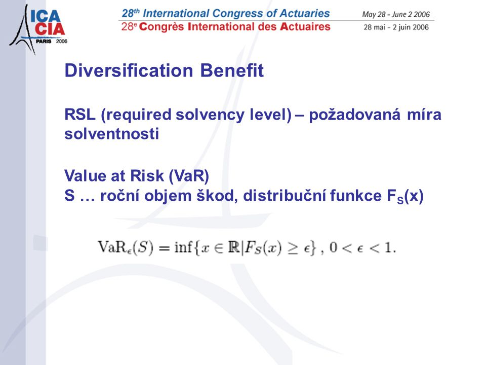 Diversification Benefit RSL (required solvency level) – požadovaná míra solventnosti Value at Risk (VaR) S … roční objem škod, distribuční funkce F S (x)