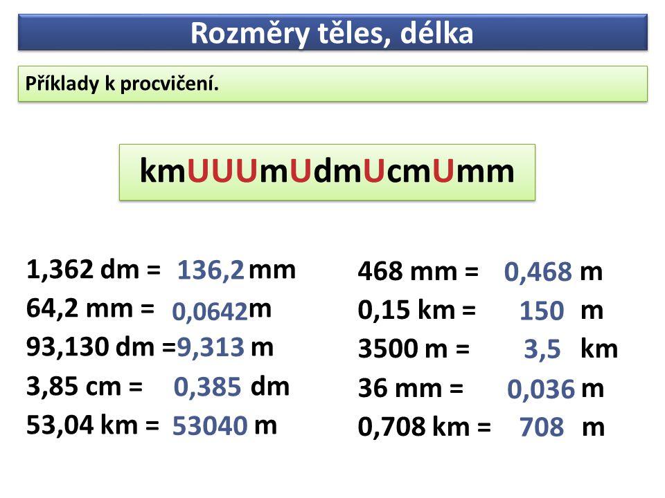 Příklady k procvičení. Příklady k procvičení. Rozměry těles, délka kmUUUmUdmUcmUmm kmUUUmUdmUcmUmm 468 mm = m 0,15 km = m 3500 m = km 36 mm = m 0,708