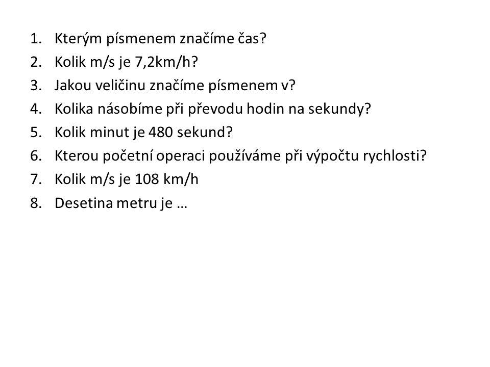 1.Kterým písmenem značíme čas? 2.Kolik m/s je 7,2km/h? 3.Jakou veličinu značíme písmenem v? 4.Kolika násobíme při převodu hodin na sekundy? 5.Kolik mi