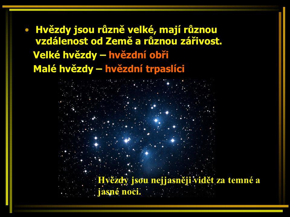 Hvězdy jsou různě velké, mají různou vzdálenost od Země a různou zářivost. Velké hvězdy – hvězdní obři Malé hvězdy – hvězdní trpaslíci Hvězdy jsou nej