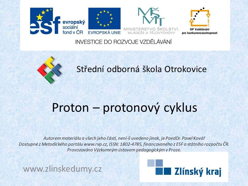 Proton – protonový cyklus Střední odborná škola Otrokovice www.zlinskedumy.cz Autorem materiálu a všech jeho částí, není-li uvedeno jinak, je PaedDr.
