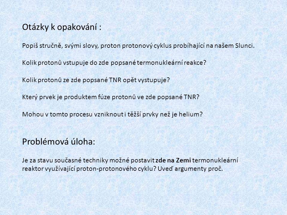 Otázky k opakování : Popiš stručně, svými slovy, proton protonový cyklus probíhající na našem Slunci. Kolik protonů vstupuje do zde popsané termonukle
