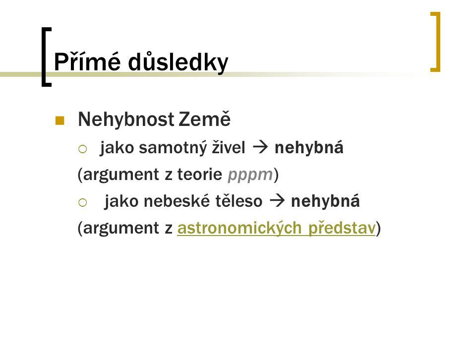 Přímé důsledky Nehybnost Země  jako samotný živel  nehybná (argument z teorie pppm)  jako nebeské těleso  nehybná (argument z astronomických předs