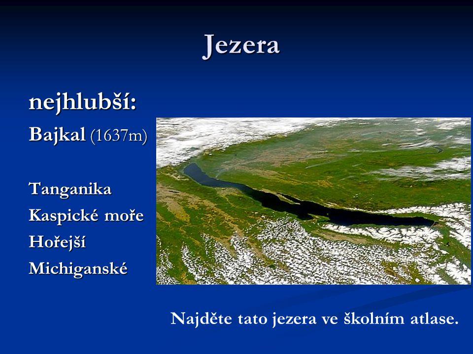 Jezera nejhlubší: Bajkal (1637m) Tanganika Kaspické moře HořejšíMichiganské Najděte tato jezera ve školním atlase.