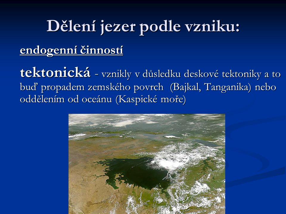 Dělení jezer podle vzniku: endogenní činností tektonická - vznikly v důsledku deskové tektoniky a to buď propadem zemského povrch (Bajkal, Tanganika) nebo oddělením od oceánu (Kaspické moře)