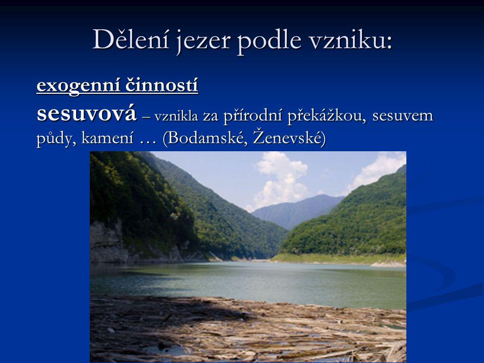Dělení jezer podle vzniku: exogenní činností ledovcová - vznikla v důsledku prohloubení zemského povrchu ledovcem, např.