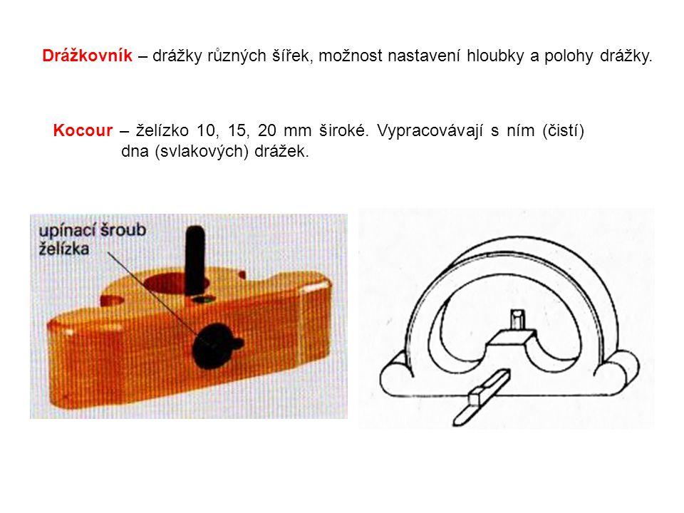Drážkovník – drážky různých šířek, možnost nastavení hloubky a polohy drážky. Kocour – želízko 10, 15, 20 mm široké. Vypracovávají s ním (čistí) dna (