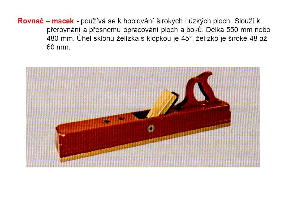 Rovnač – macek - používá se k hoblování širokých i úzkých ploch. Slouží k přerovnání a přesnému opracování ploch a boků. Délka 550 mm nebo 480 mm. Úhe