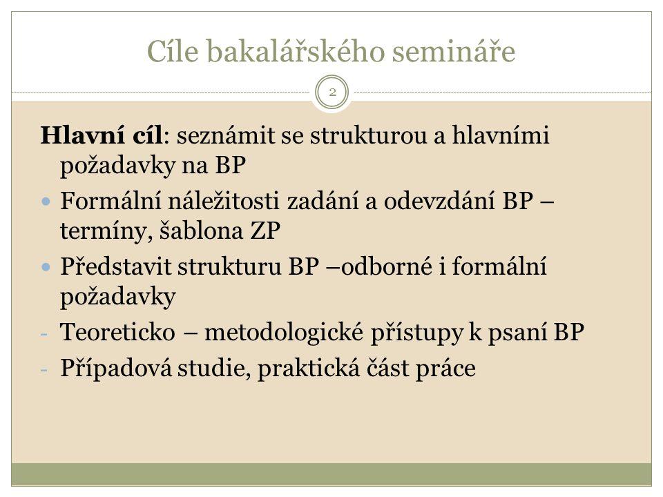 Cíle bakalářského semináře Hlavní cíl: seznámit se strukturou a hlavními požadavky na BP Formální náležitosti zadání a odevzdání BP – termíny, šablona ZP Představit strukturu BP –odborné i formální požadavky - Teoreticko – metodologické přístupy k psaní BP - Případová studie, praktická část práce 2