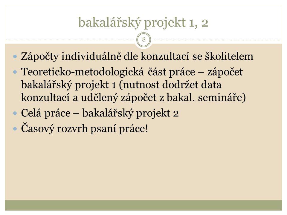 bakalářský projekt 1, 2 8 Zápočty individuálně dle konzultací se školitelem Teoreticko-metodologická část práce – zápočet bakalářský projekt 1 (nutnost dodržet data konzultací a udělený zápočet z bakal.