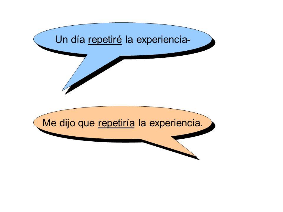 Un día repetiré la experiencia- Me dijo que repetiría la experiencia.