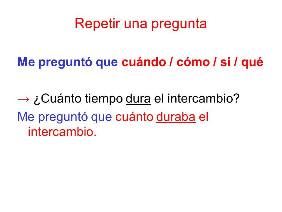 Repetir una pregunta Me preguntó que cuándo / cómo / si / qué → ¿Cuánto tiempo dura el intercambio.